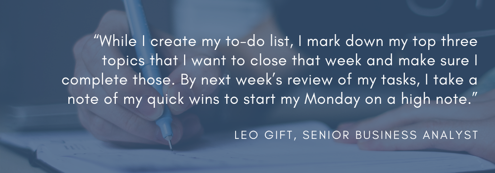 """While I create my to-do list, I mark down my top three topics that I want to close that week and make sure I complete those. By next week's review of my tasks, I take a note of my quick wins to start my Monday on a high note."" - Leo Gift, Senior Business Analyst"