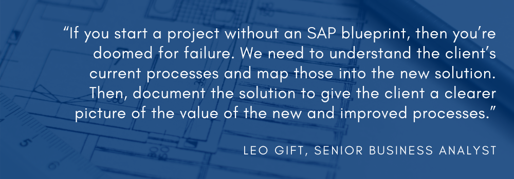 """""""If you start a project without an SAP blueprint, then you're doomed for failure,"""" said Leo Gift, ShipERP's SAP Business Analyst. """"We need to understand the client's current processes and map those into the new solution. Then, document the solution to give the client a clearer picture of the value of the new and improved processes."""""""